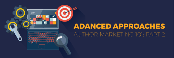 Author Marketing 101: Part 2—Advanced Approaches